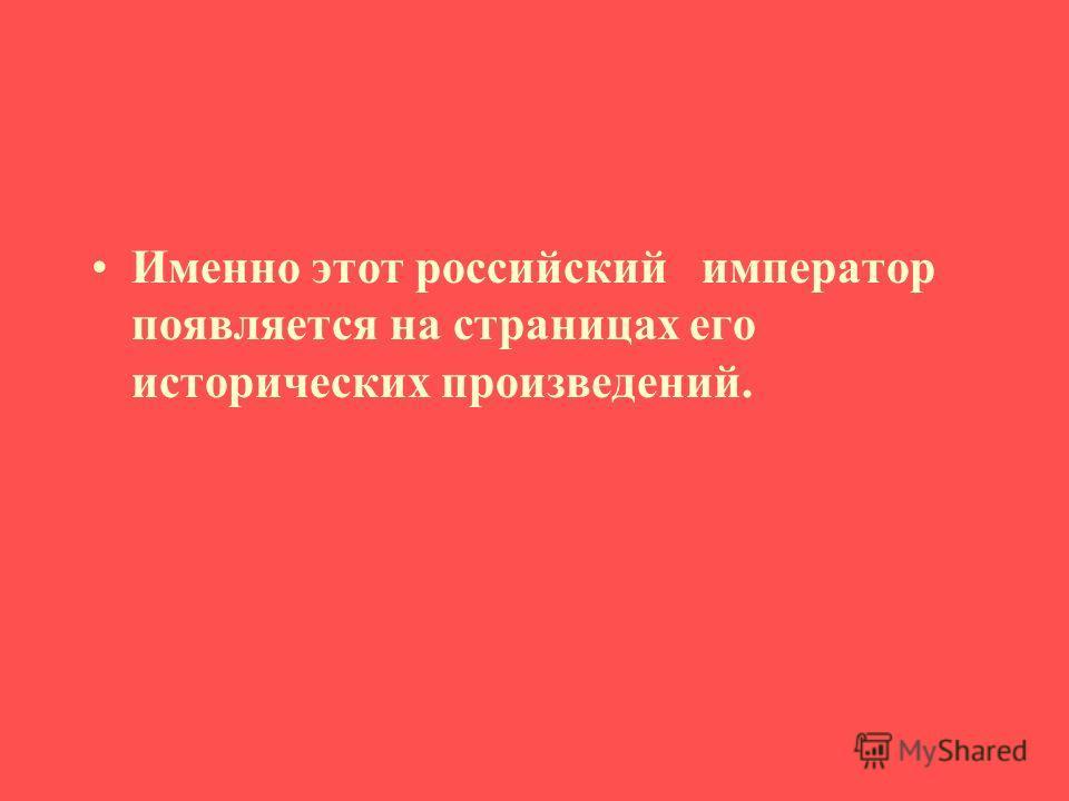 Именно этот российский император появляется на страницах его исторических произведений.