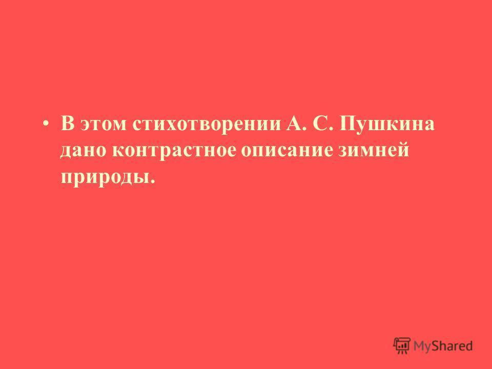 В этом стихотворении А. С. Пушкина дано контрастное описание зимней природы.
