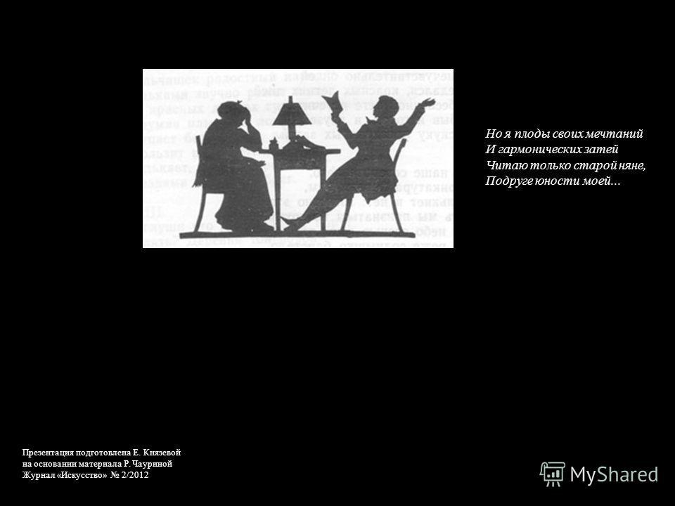 Но я плоды своих мечтаний И гармонических затей Читаю только старой няне, Подруге юности моей... Презентация подготовлена Е. Князевой на основании материала Р. Чауриной Журнал «Искусство» 2/2012