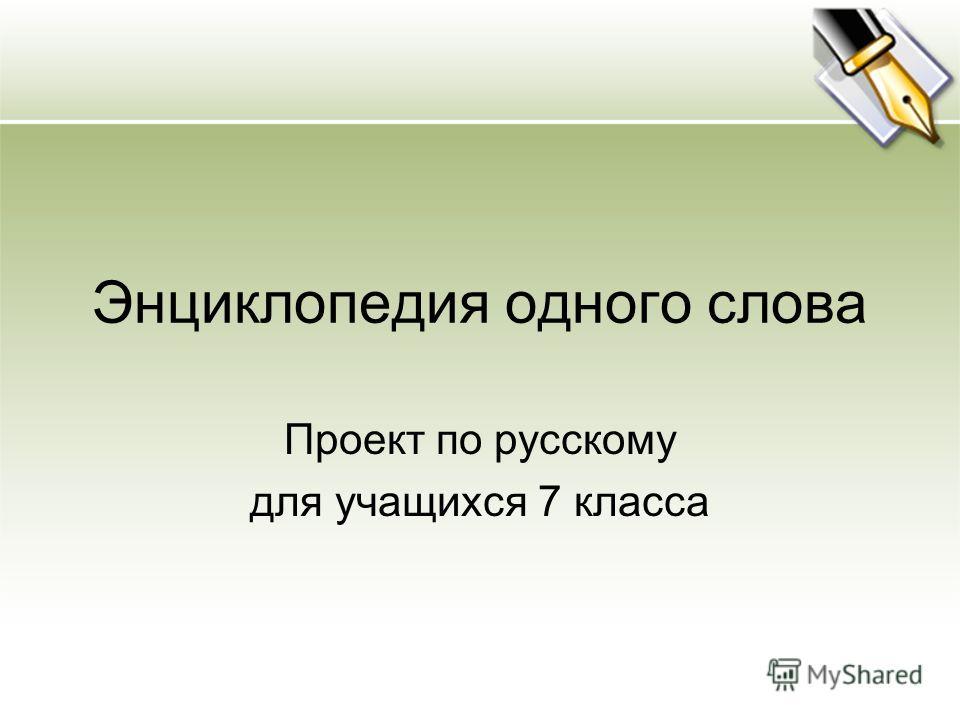 Энциклопедия одного слова Проект по русскому для учащихся 7 класса