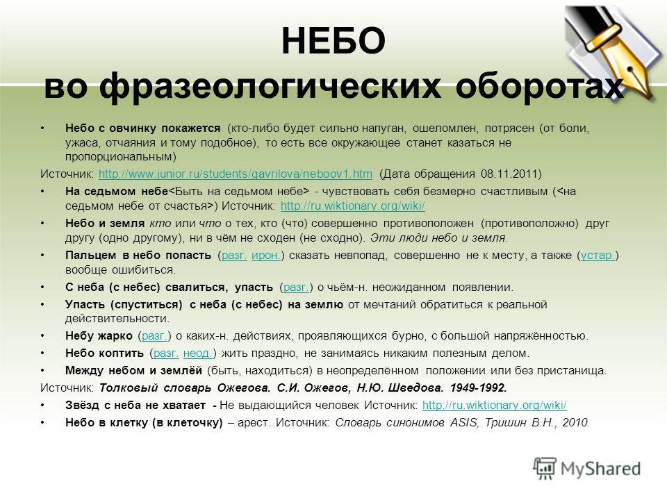 НЕБО во фразеологических оборотах Небо с овчинку покажется (кто-либо будет сильно напуган, ошеломлен, потрясен (от боли, ужаса, отчаяния и тому подобное), то есть все окружающее станет казаться не пропорциональным) Источник: http://www.junior.ru/stud