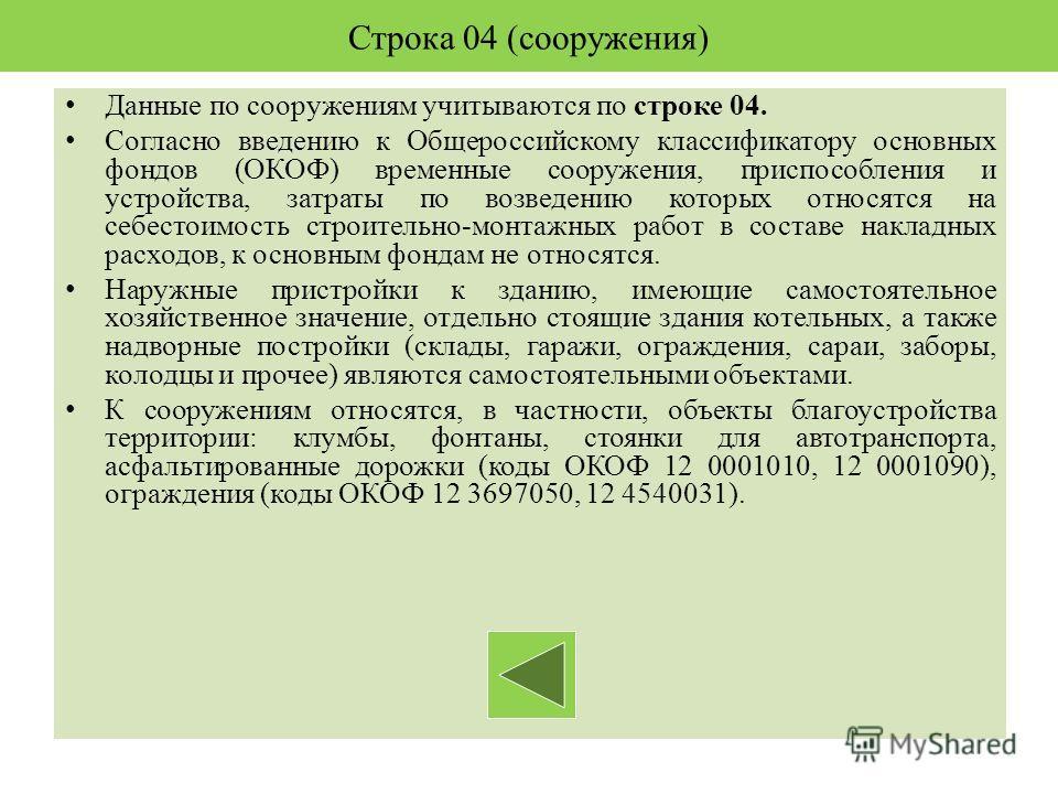 Строка 04 (сооружения) Данные по сооружениям учитываются по строке 04. Согласно введению к Общероссийскому классификатору основных фондов (ОКОФ) временные сооружения, приспособления и устройства, затраты по возведению которых относятся на себестоимос