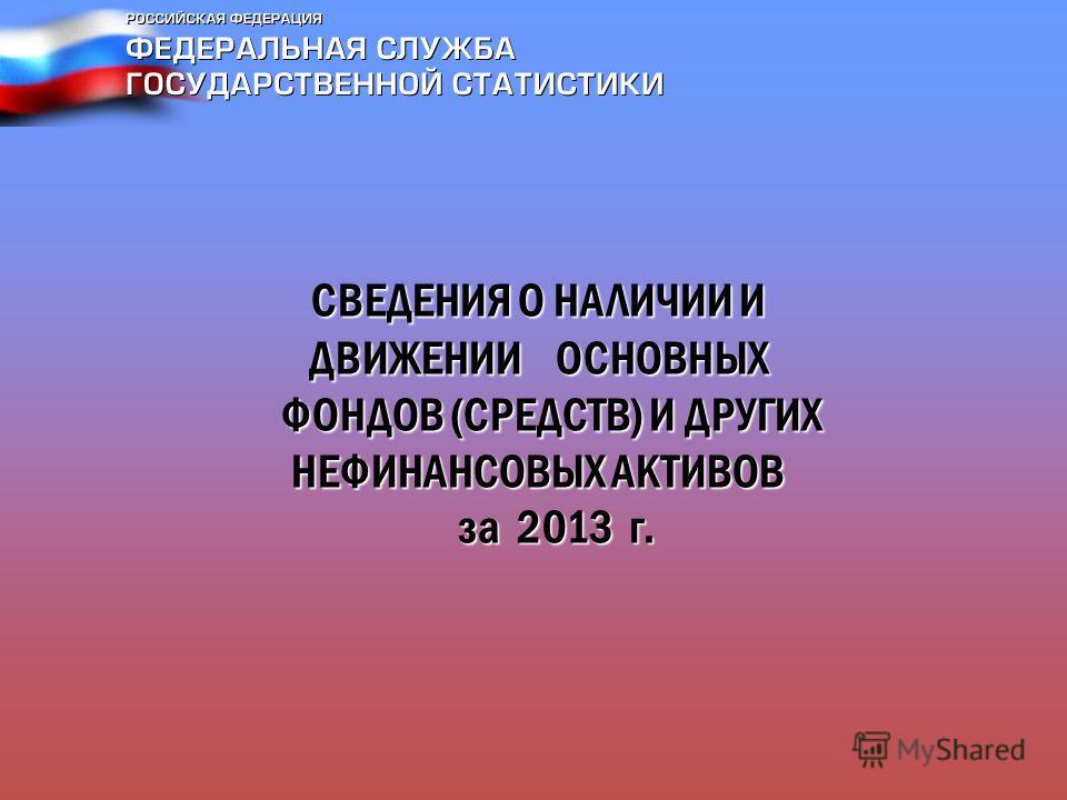 СВЕДЕНИЯ О НАЛИЧИИ И ДВИЖЕНИИ ОСНОВНЫХ ФОНДОВ (СРЕДСТВ) И ДРУГИХ НЕФИНАНСОВЫХ АКТИВОВ за 2013 г.