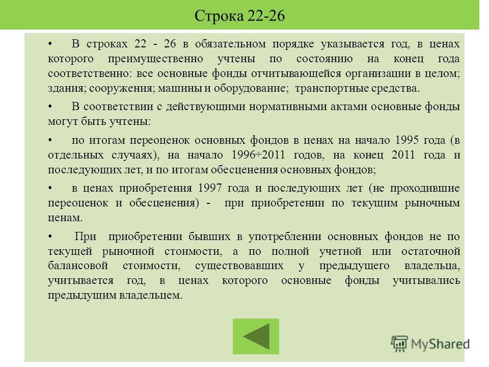 Строка 22-26 В строках 22 - 26 в обязательном порядке указывается год, в ценах которого преимущественно учтены по состоянию на конец года соответственно: все основные фонды отчитывающейся организации в целом; здания; сооружения; машины и оборудование