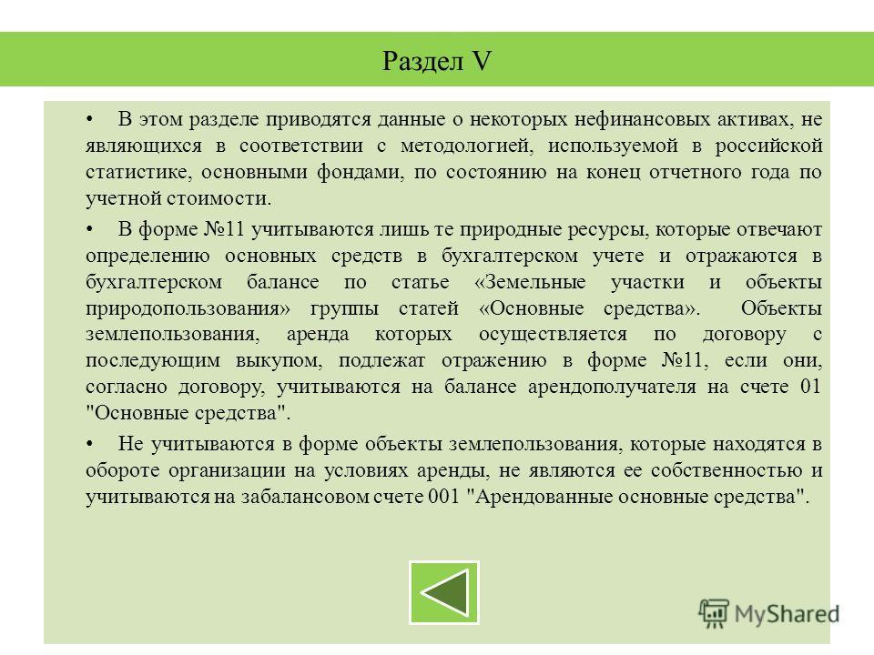 Раздел V В этом разделе приводятся данные о некоторых нефинансовых активах, не являющихся в соответствии с методологией, используемой в российской статистике, основными фондами, по состоянию на конец отчетного года по учетной стоимости. В форме 11 уч
