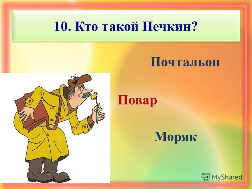 10. Кто такой Печкин? Повар Почтальон Моряк