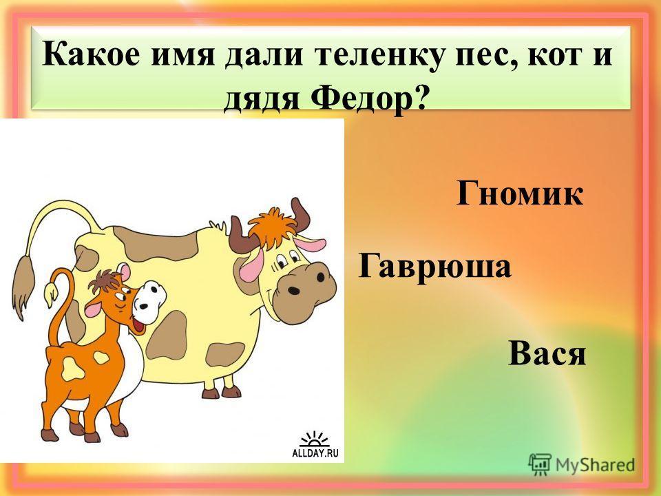 Какое имя дали теленку пес, кот и дядя Федор? Гномик Гаврюша Вася