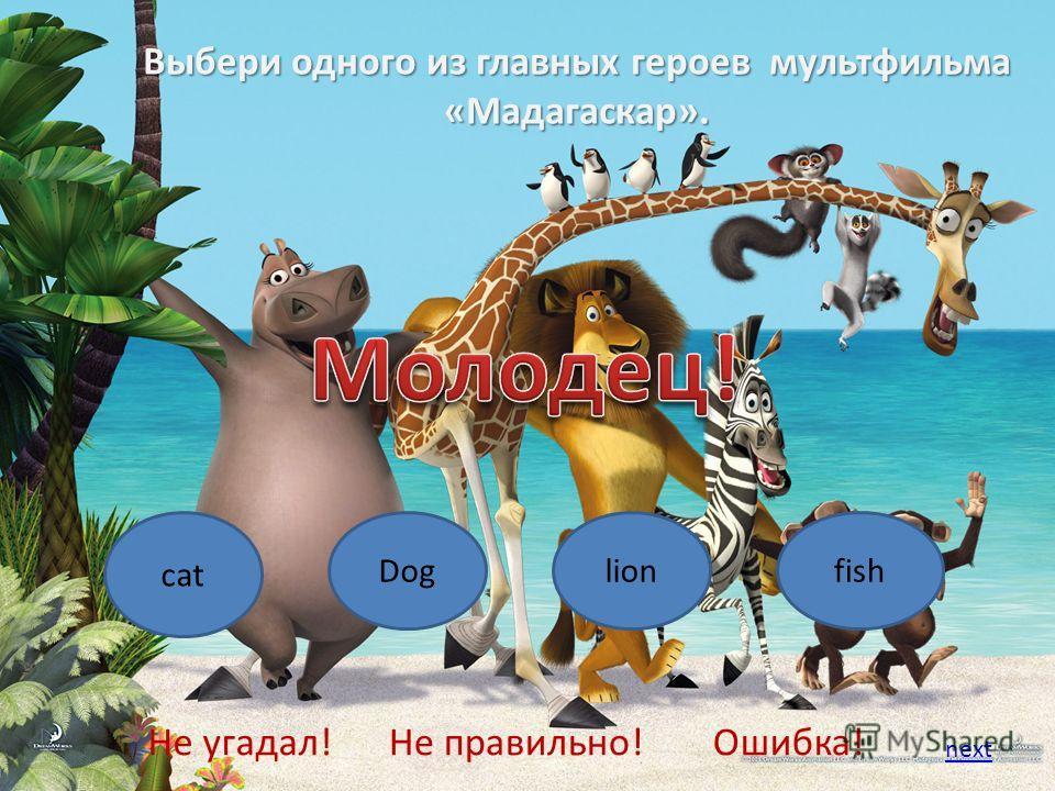 Выбери одного из главных героев мультфильма «Мадагаскар». cat Doglionfish Не угадал!Не правильно!Ошибка! next