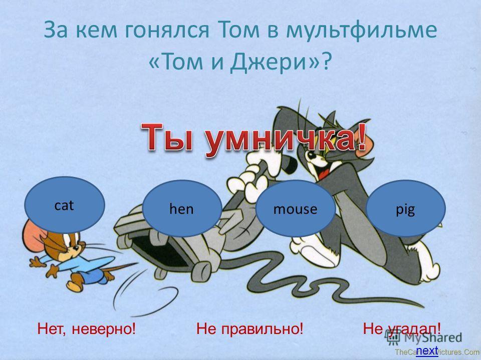 За кем гонялся Том в мультфильме «Том и Джери»? cat henmousepig Нет, неверно!Не правильно!Не угадал! next