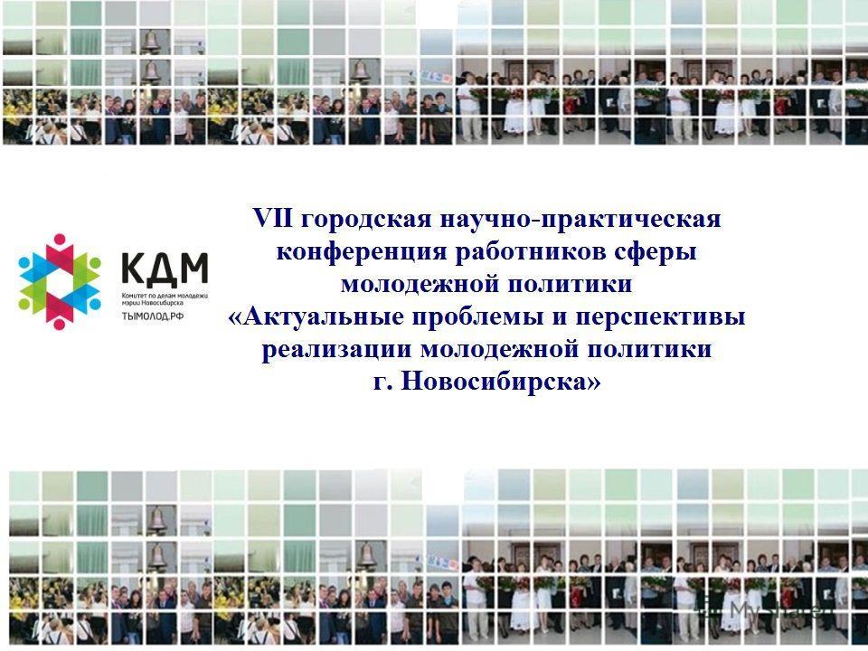VI городская научно-практическая конференция работников сферы молодежной политики «Актуальные проблемы и перспективы реализации муниципальной молодежной политики г. Новосибирска»