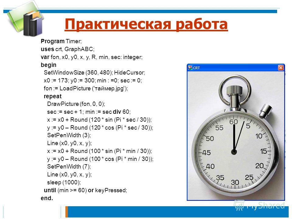 Практическая работа Program Timer; uses crt, GraphABC; var fon, x0, y0, x, y, R, min, sec: integer; begin SetWindowSize (360, 480); HideCursor; x0 := 173; y0 := 300; min : =0; sec := 0; fon := LoadPicture ('таймер.jpg'); repeat DrawPicture (fon, 0, 0