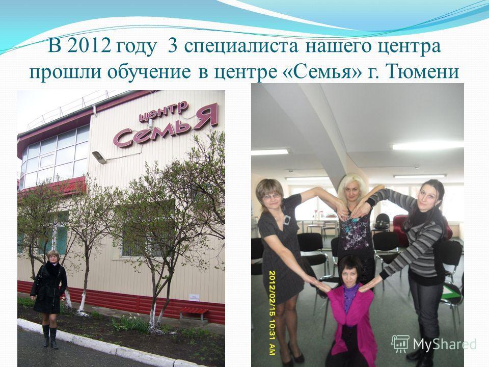 В 2012 году 3 специалиста нашего центра прошли обучение в центре «Семья» г. Тюмени