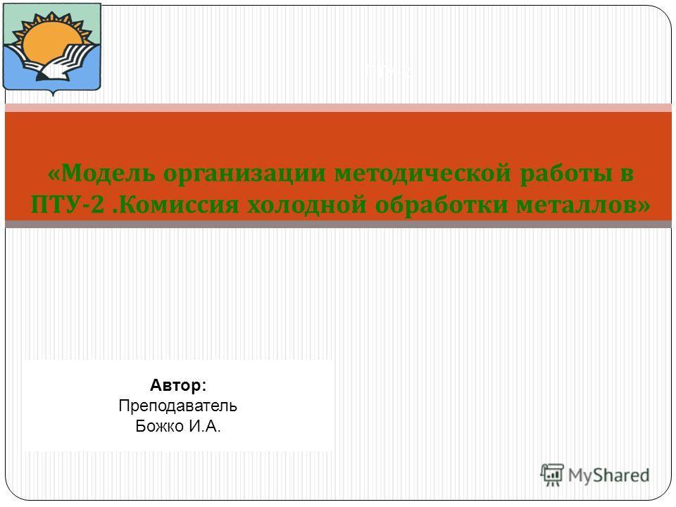 « Модель организации методической работы в ПТУ -2. Комиссия холодной обработки металлов » ПТУ -2 Автор: Преподаватель Божко И.А.