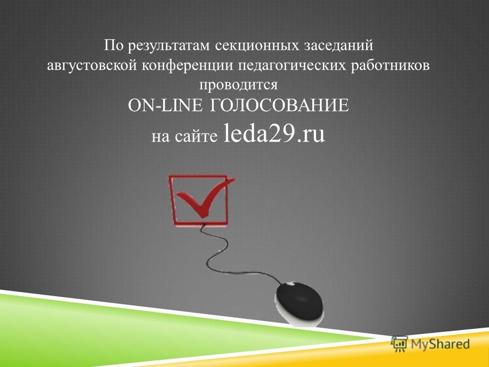 По результатам секционных заседаний августовской конференции педагогических работников проводится ON-LINE ГОЛОСОВАНИЕ на сайте leda29.ru