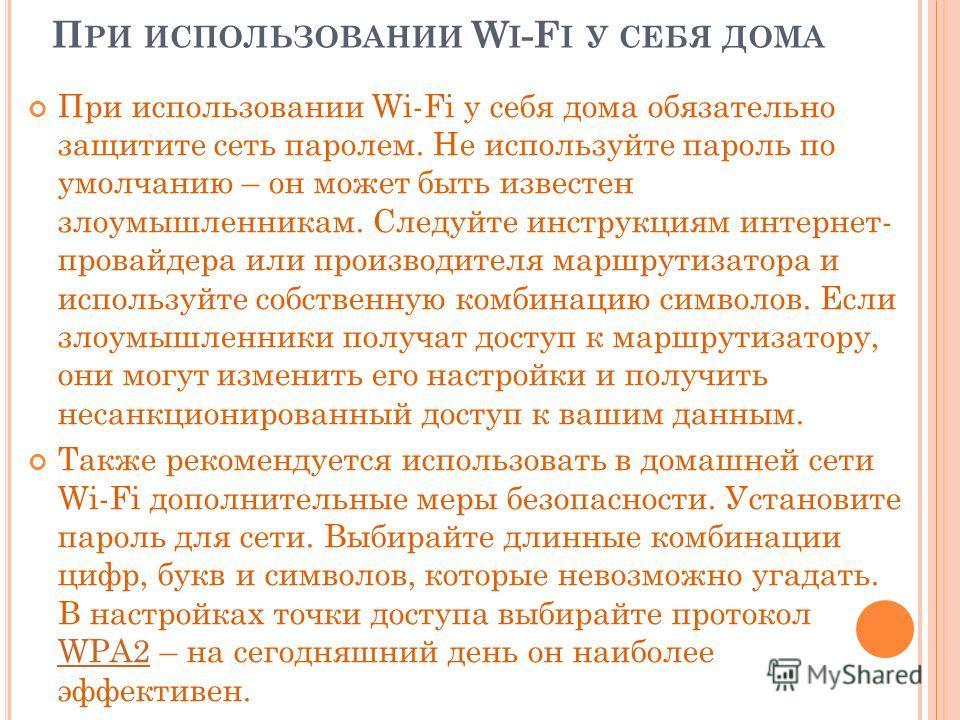 П РИ ИСПОЛЬЗОВАНИИ W I -F I У СЕБЯ ДОМА При использовании Wi-Fi у себя дома обязательно защитите сеть паролем. Не используйте пароль по умолчанию – он может быть известен злоумышленникам. Следуйте инструкциям интернет- провайдера или производителя ма