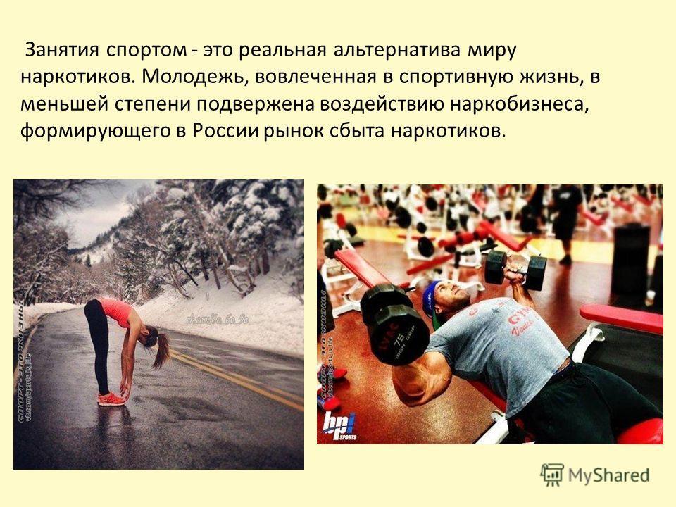 Занятия спортом - это реальная альтернатива миру наркотиков. Молодежь, вовлеченная в спортивную жизнь, в меньшей степени подвержена воздействию наркобизнеса, формирующего в России рынок сбыта наркотиков.