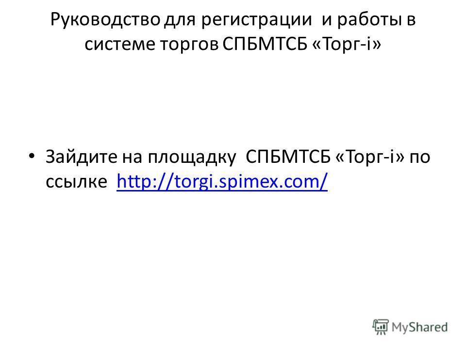 Руководство для регистрации и работы в системе торгов СПБМТСБ «Торг-i» Зайдите на площадку СПБМТСБ «Торг-i» по ссылке http://torgi.spimex.com/http://torgi.spimex.com/