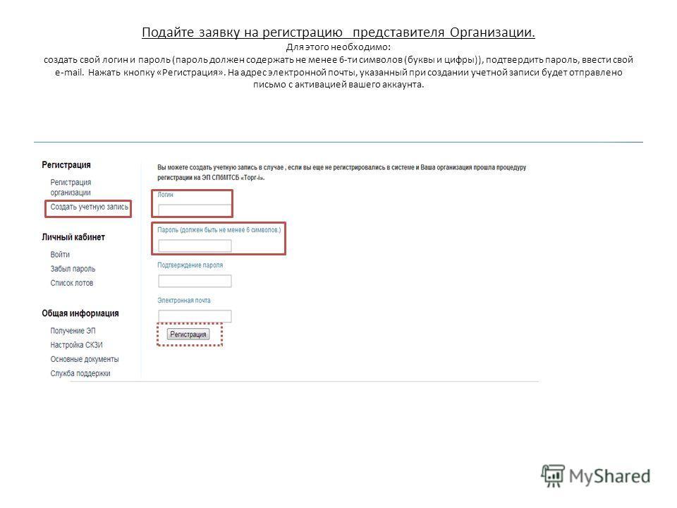 Подайте заявку на регистрацию представителя Организации. Для этого необходимо: создать свой логин и пароль (пароль должен содержать не менее 6-ти символов (буквы и цифры)), подтвердить пароль, ввести свой e-mail. Нажать кнопку «Регистрация». На адрес