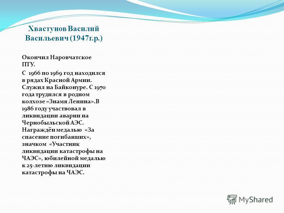 Хвастунов Василий Васильевич (1947 г.р.) Окончил Наровчатское ПТУ. С 1966 по 1969 год находился в рядах Красной Армии. Служил на Байконуре. С 1970 года трудился в родном колхозе «Знамя Ленина».В 1986 году участвовал в ликвидации аварии на Чернобыльск