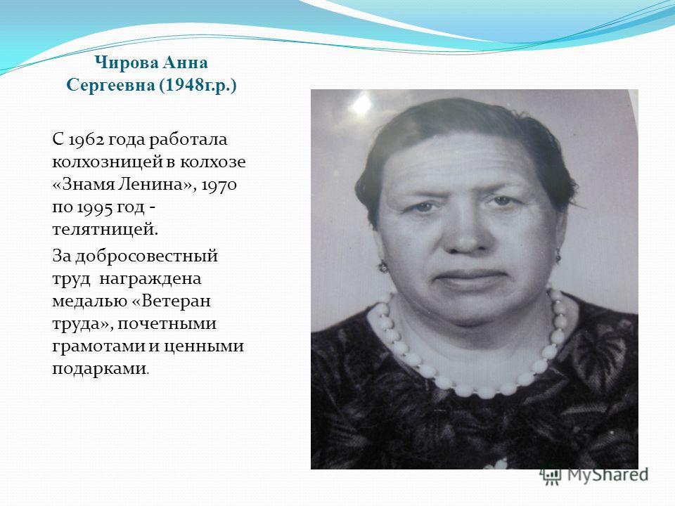 Чирова Анна Сергеевна (1948 г.р.) С 1962 года работала колхозницей в колхозе «Знамя Ленина», 1970 по 1995 год - телятницей. За добросовестный труд награждена медалью «Ветеран труда», почетными грамотами и ценными подарками.