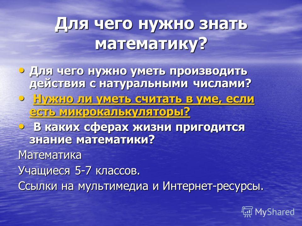 Для чего нужно знать математику? Для чего нужно уметь производить действия с натуральными числами? Для чего нужно уметь производить действия с натуральными числами? Нужно ли уметь считать в уме, если есть микрокалькуляторы? Нужно ли уметь считать в у