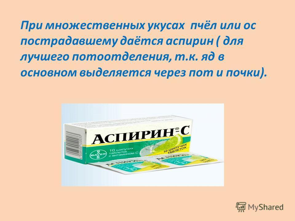 При множественных укусах пчёл или ос пострадавшему даётся аспирин ( для лучшего потоотделения, т.к. яд в основном выделяется через пот и почки).
