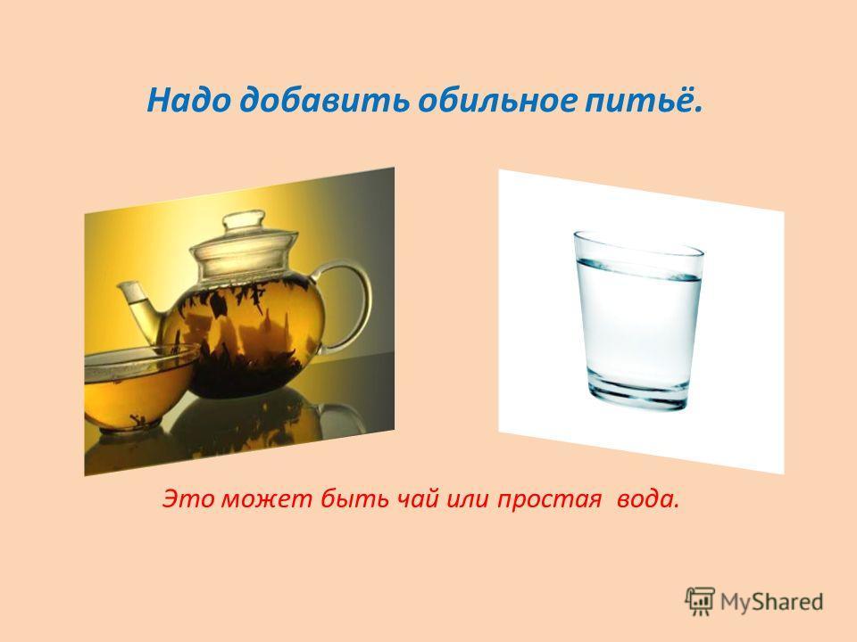 Надо добавить обильное питьё. Это может быть чай или простая вода.