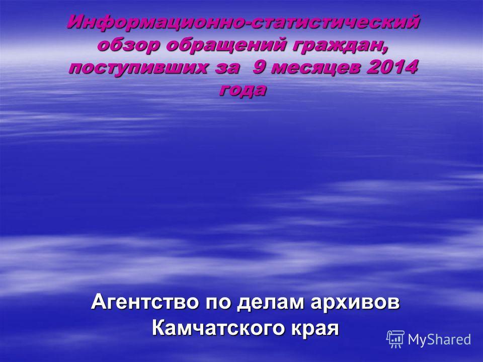 Информационно-статистический обзор обращений граждан, поступивших за 9 месяцев 2014 года Агентство по делам архивов Камчатского края