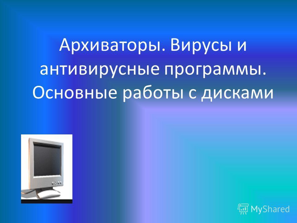 Архиваторы. Вирусы и антивирусные программы. Основные работы с дисками