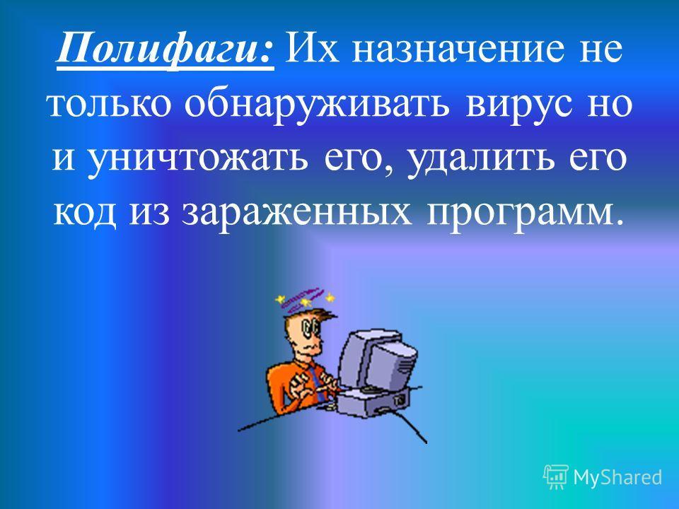 Полифаги: Их назначение не только обнаруживать вирус но и уничтожать его, удалить его код из зараженных программ.