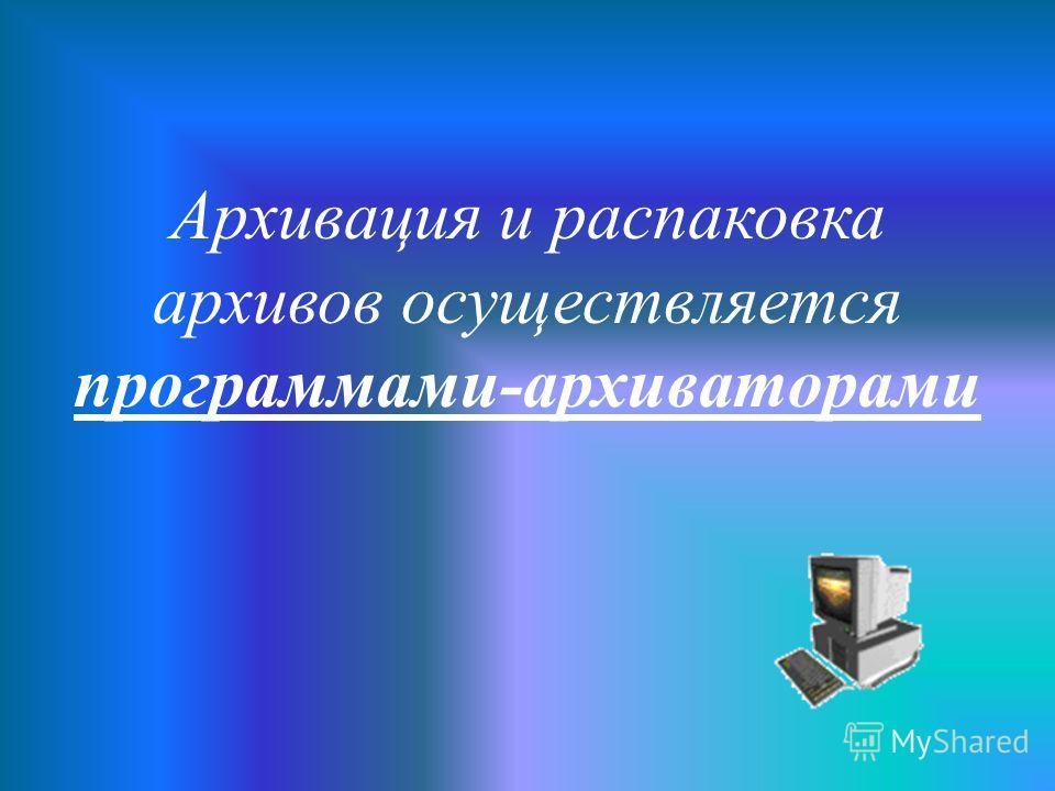 Архивация и распаковка архивов осуществляется программами-архиваторами