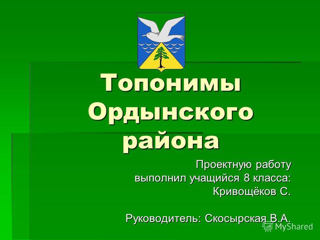 Топонимы Ордынского района Проектную работу выполнил учащийся 8 класса: выполнил учащийся 8 класса: Кривощёков С. Руководитель: Скосырская В.А.