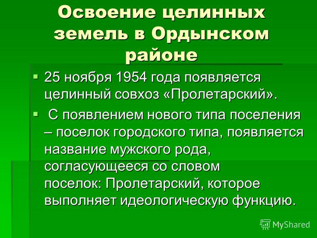 Освоение целинных земель в Ордынском районе 25 ноября 1954 года появляется целинный совхоз «Пролетарский». 25 ноября 1954 года появляется целинный совхоз «Пролетарский». С появлением нового типа поселения – поселок городского типа, появляется названи