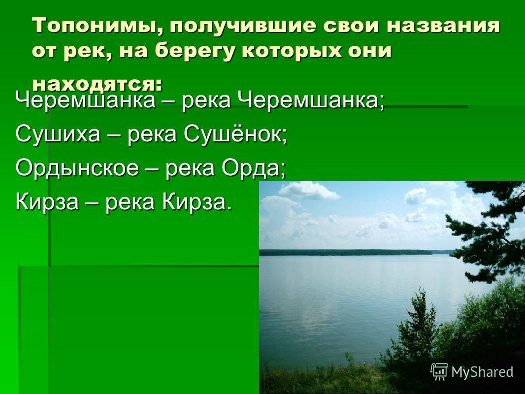 Топонимы, получившие свои названия от рек, на берегу которых они находятся: Черемшанка – река Черемшанка; Сушиха – река Сушёнок; Ордынское – река Орда; Кирза – река Кирза.