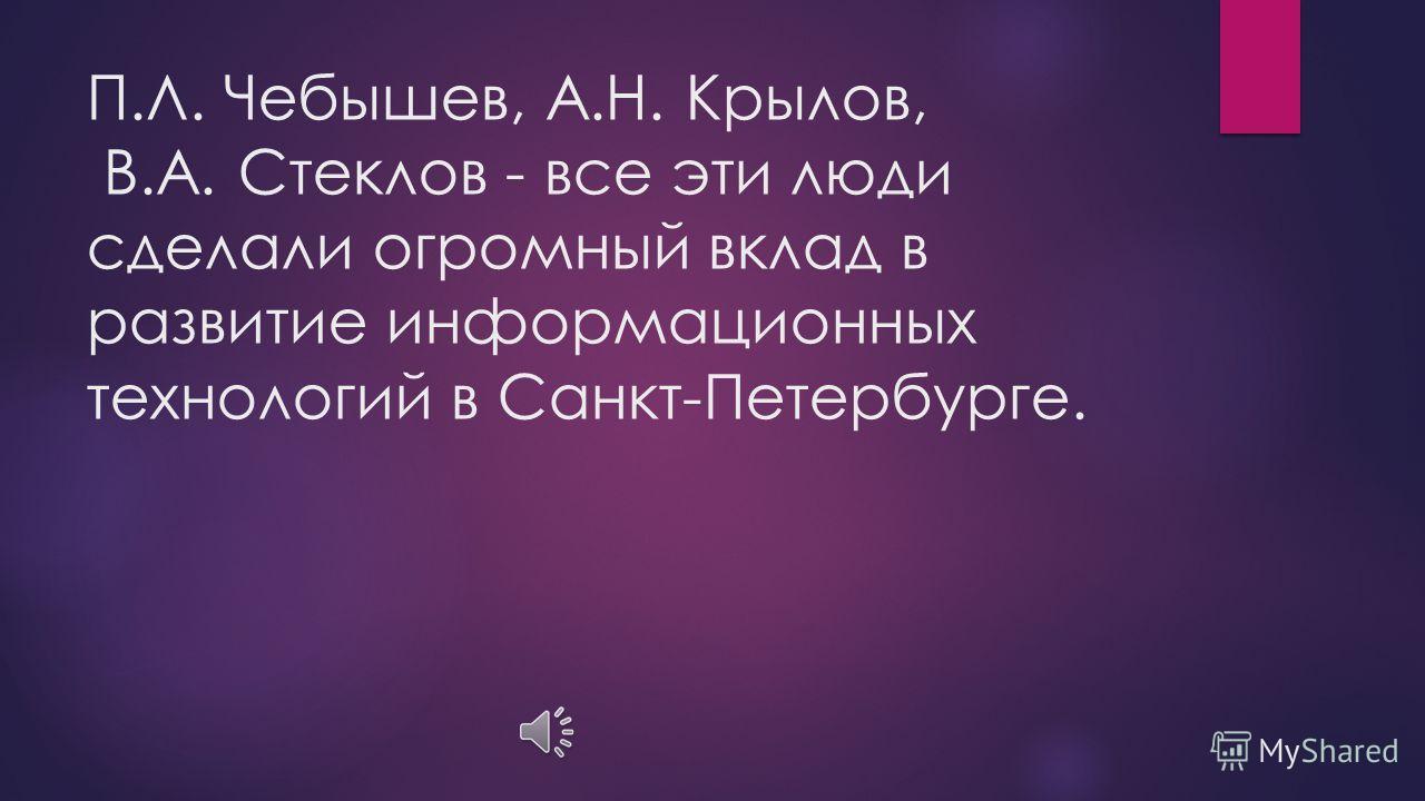«Российская» информатика в значительной мере зарождалась в городе на Неве. В связи с этим нельзя не упомянуть наших выдающихся математиков, в трудах которых развиты основы приближенных вычислений и численных методов