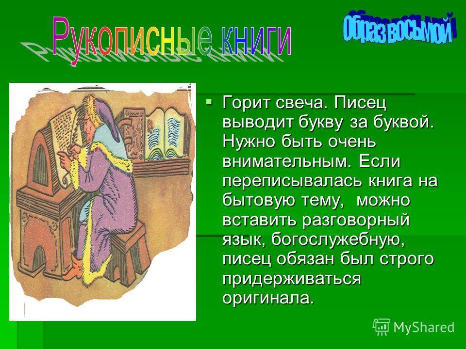 Горит свеча. Писец выводит букву за буквой. Нужно быть очень внимательным. Если переписывалась книга на бытовую тему, можно вставить разговорный язык, богослужебную, писец обязан был строго придерживаться оригинала.