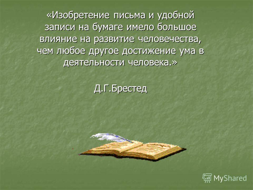 «Изобретение письма и удобной записи на бумаге имело большое влияние на развитие человечества, чем любое другое достижение ума в деятельности человека.» Д.Г.Брестед