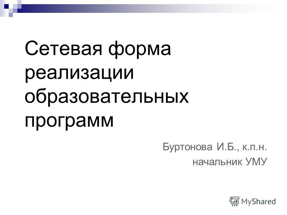 Cетевая форма реализации образовательных программ Буртонова И.Б., к.п.н. начальник УМУ