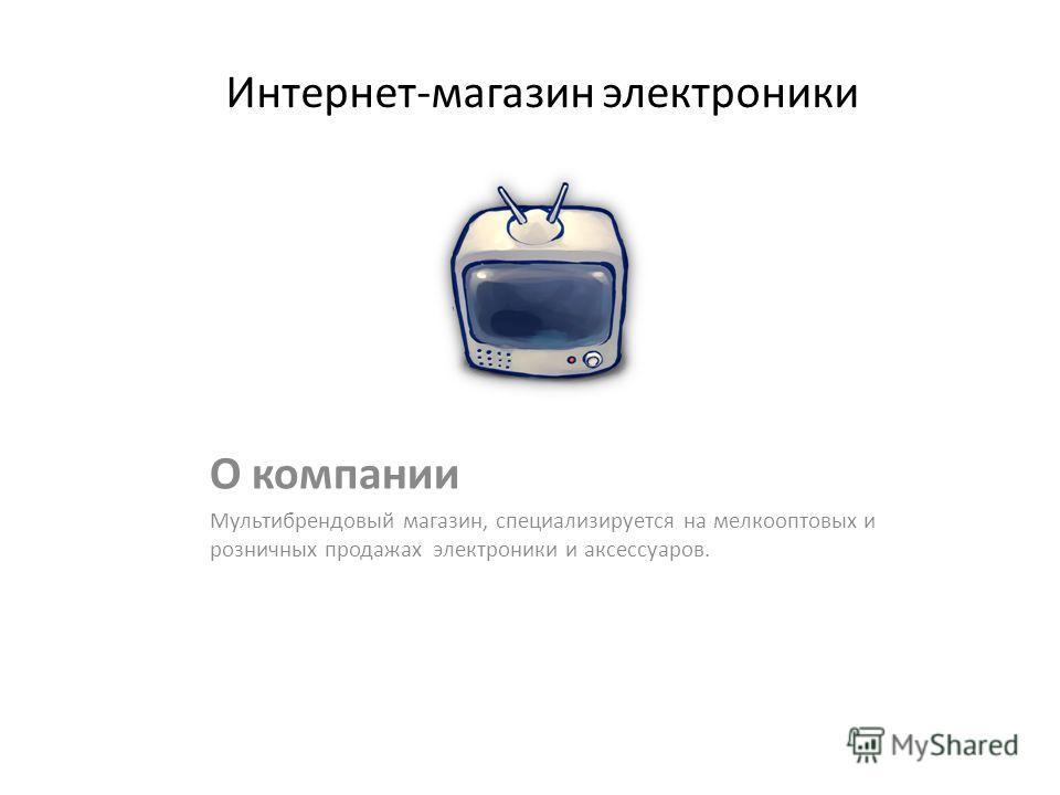 Интернет-магазин электроники О компании Мультибрендовый магазин, специализируется на мелкооптовых и розничных продажах электроники и аксессуаров.