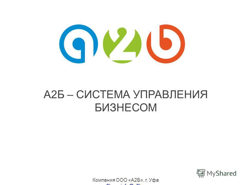 A2Б – СИСТЕМА УПРАВЛЕНИЯ БИЗНЕСОМ Компания ООО «А2Б», г. Уфа a2b.sua2b.su, info@a2b.suinfo@a2b.su 8-800-700-6656 бесплатная линия по РФ