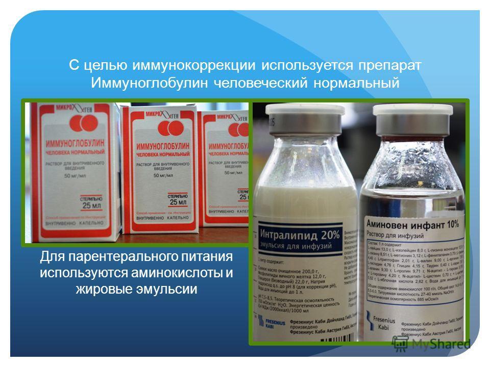С целью иммунокоррекции используется препарат Иммуноглобулин человеческий нормальный Для парентерального питания используются аминокислоты и жировые эмульсии
