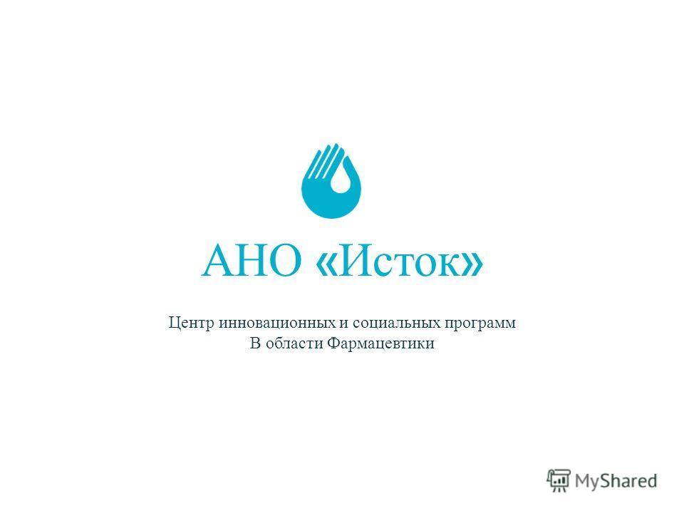 АНО « Исток » Центр инновационных и социальных программ В области Фармацевтики