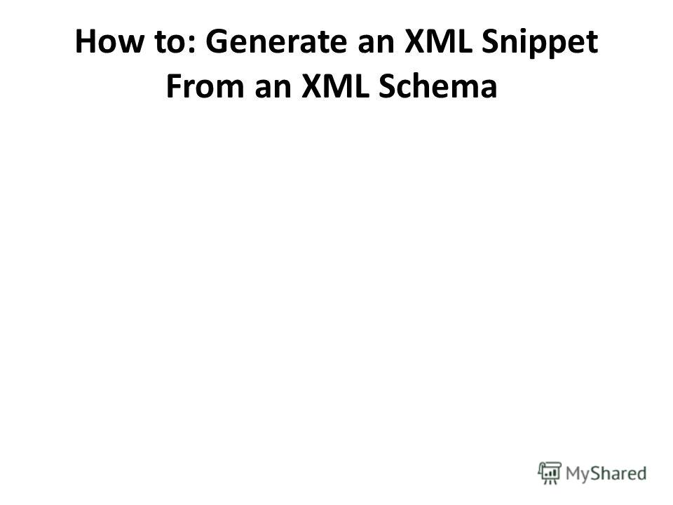 How to: Generate an XML Snippet From an XML Schema