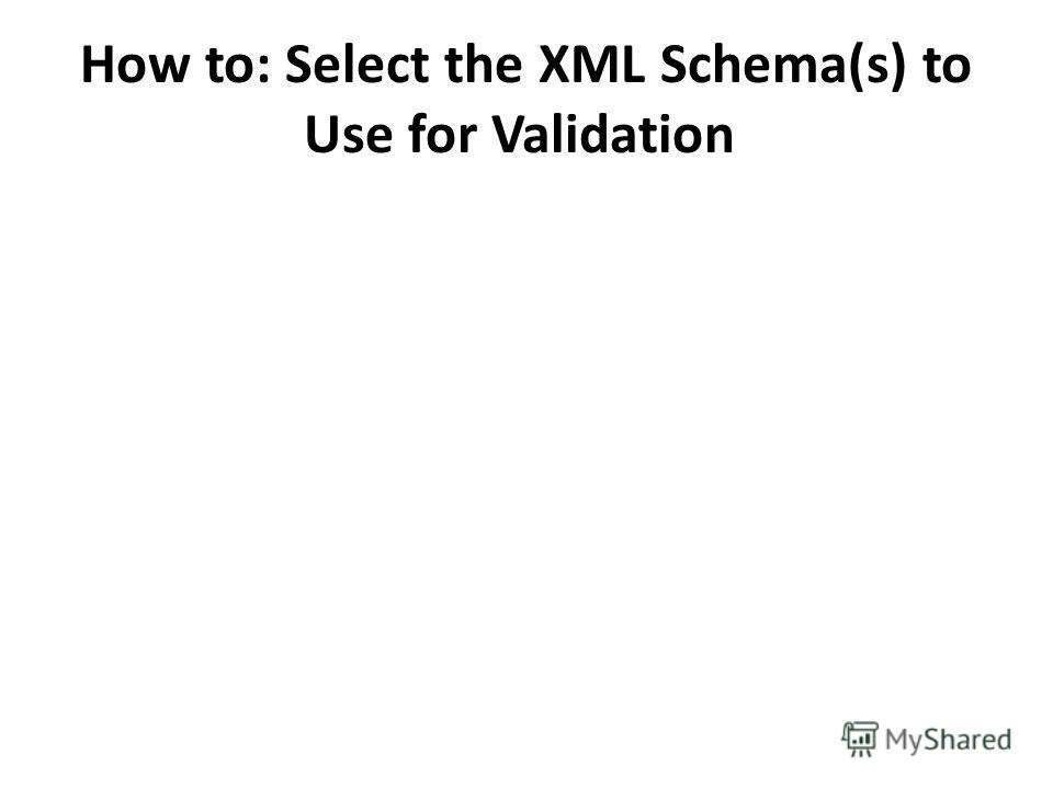 How to: Select the XML Schema(s) to Use for Validation