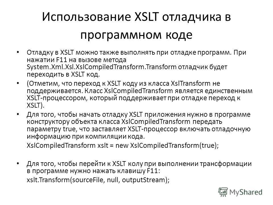 Использование XSLT отладчика в программном коде Отладку в XSLT можно также выполнять при отладке программ. При нажатии F11 на вызове метода System.Xml.Xsl.XslCompiledTransform.Transform отладчик будет переходить в XSLT код. (Отметим, что переход к XS
