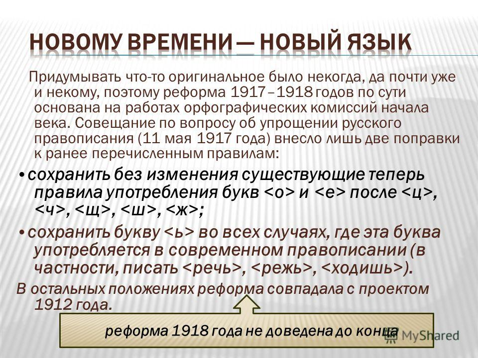 Придумывать что-то оригинальное было некогда, да почти уже и некому, поэтому реформа 1917–1918 годов по сути основана на работах орфографических комиссий начала века. Совещание по вопросу об упрощении русского правописания (11 мая 1917 года) внесло л