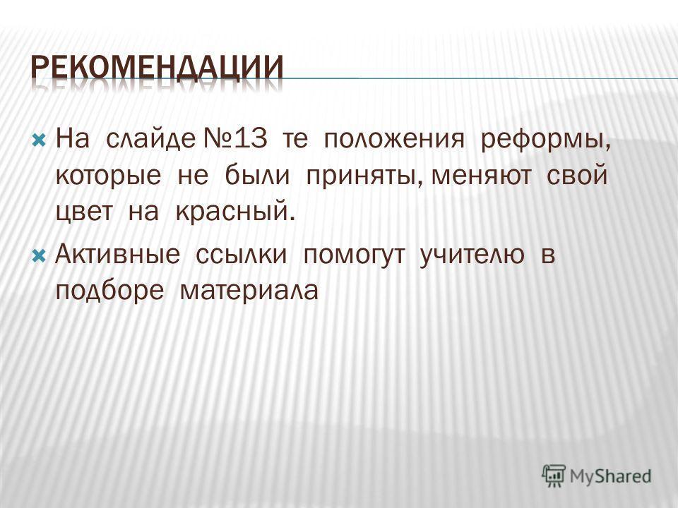 На слайде 13 те положения реформы, которые не были приняты, меняют свой цвет на красный. Активные ссылки помогут учителю в подборе материала