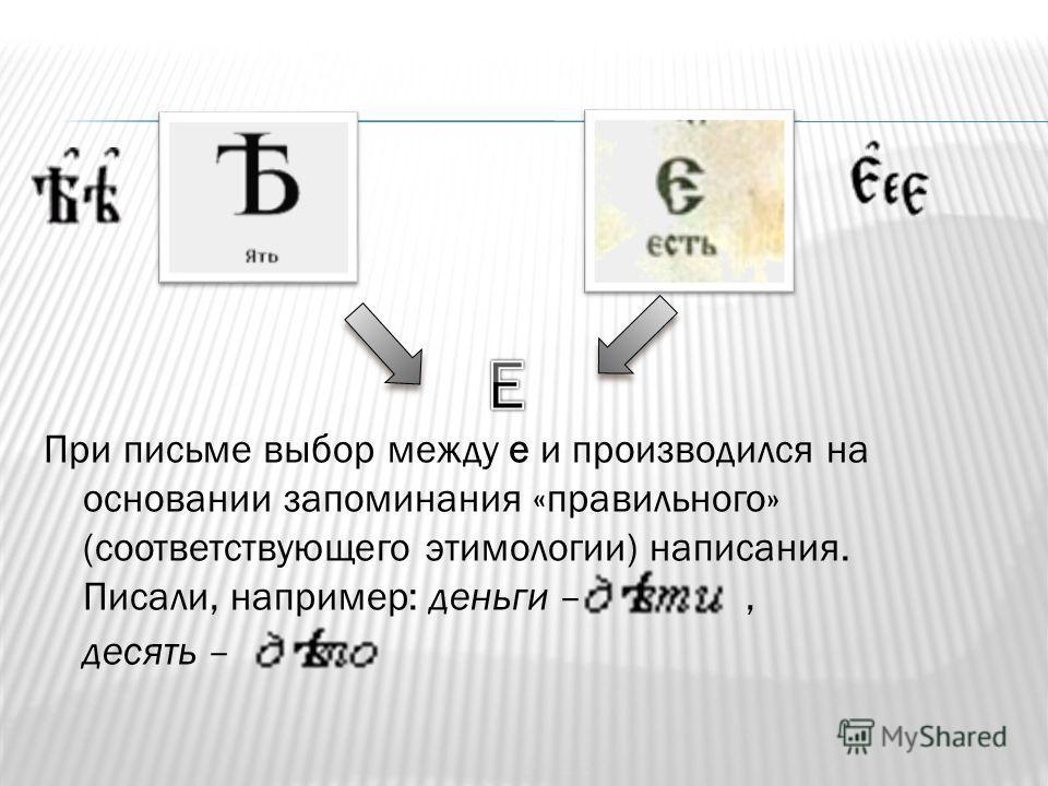 При письме выбор между е и производился на основании запоминания «правильного» (соответствующего этимологии) написания. Писали, например: деньги –, десять –