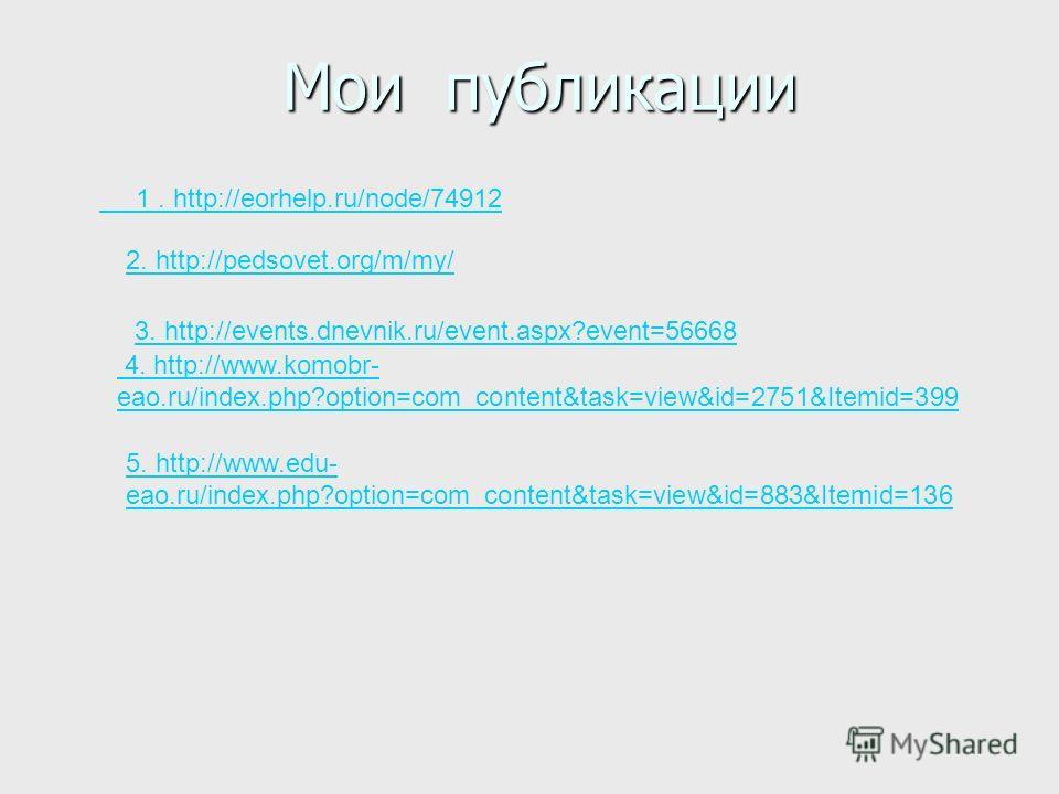 Мои публикации Мои публикации 1. http://eorhelp.ru/node/74912 2. http://pedsovet.org/m/my/ 3. http://events.dnevnik.ru/event.aspx?event=56668 4. http://www.komobr- eao.ru/index.php?option=com_content&task=view&id=2751&Itemid=399 5. http://www.edu- ea