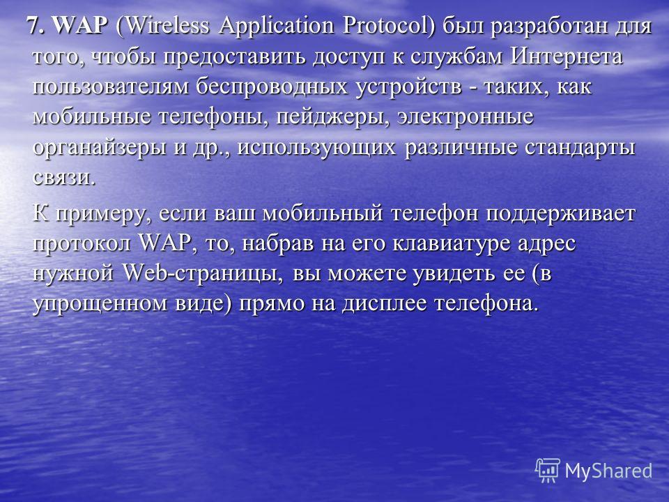 7. WAP (Wireless Application Protocol) был разработан для того, чтобы предоставить доступ к службам Интернета пользователям беспроводных устройств - таких, как мобильные телефоны, пейджеры, электронные органайзеры и др., использующих различные станда